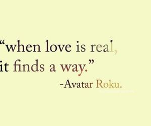 I'm not one for love quotes, but it was said by Avatar Roku...