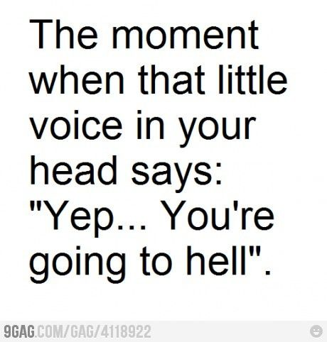 "The moment when that little voice in your head says: ""Yup...you're going to hell."" I hear this a LOT."