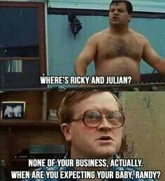 Trailer Park Boys. Randy: Where's Ricky and Julian? Bubbles: None of your business, actually. When are you expecting your baby, Randy?