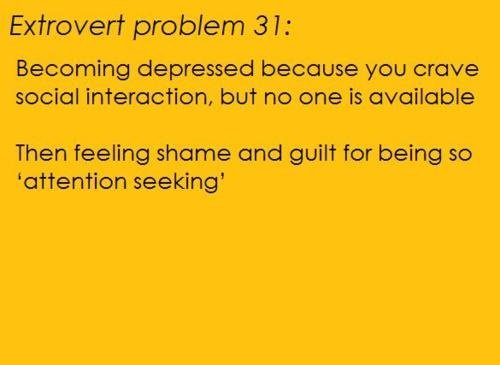 """Extrovert Problem #31: Becoming depressed because you crave social interaction, but no one is available. Then feeling shame and guilt for being so """"attention seeking."""""""