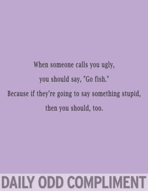 "Daily odd compliment: When someone calls you ugly, you should say, ""Go fish."" Because if they're going to say something stupid, then you should too."