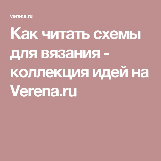 Как читать схемы для вязания - коллекция идей на Verena.ru