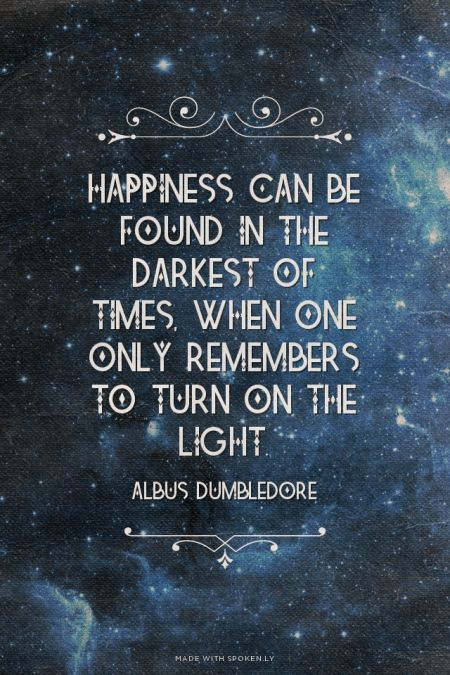 Happiness can be found in the darkest of times, when one only remembers to turn on the light. - Albus Dumbledore | Jen made this with Spoken.ly