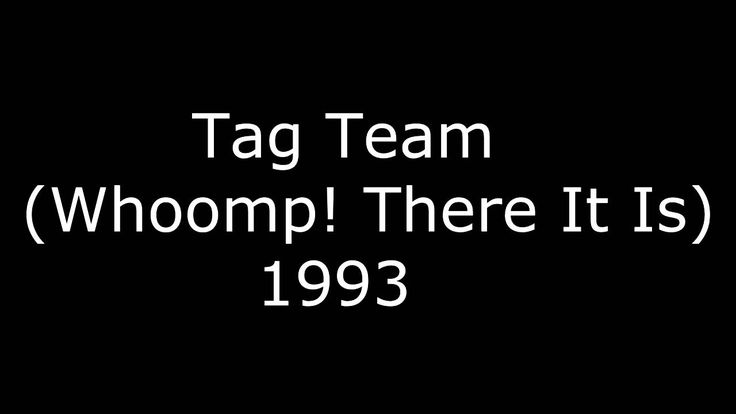 Tag Team (Whoomp!There It Is) - 1993