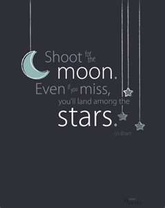 Shoot for the moon :)