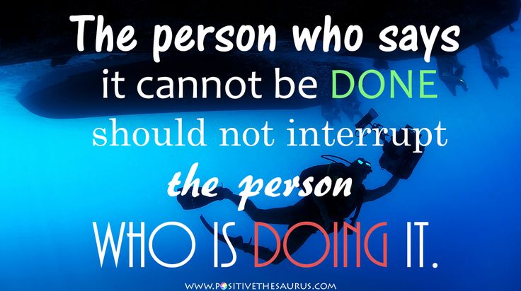 """Chinese proverb """"The person who says it cannot be done should not interrupt the person who is doing it."""" #QuoteSaurus #PositiveSaurus #Chinese #Proverb #PositiveWords #PositiveQuotes http://www.positivethesaurus.com/2015/06/synonyms-for-motivation-and-enthusiasm.html"""