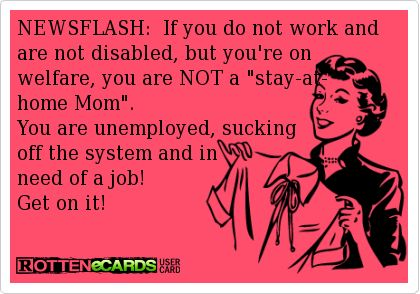 NEWSFLASH:++If+you+do+not+work+and+are+not+disabled,+but+you're+on+ welfare,+you+are+NOT+a+stay-at- home+Mom.++ You+are+unemployed,+sucking off+the+system+and+in+ need+of+a+job!++ Get+on+it!