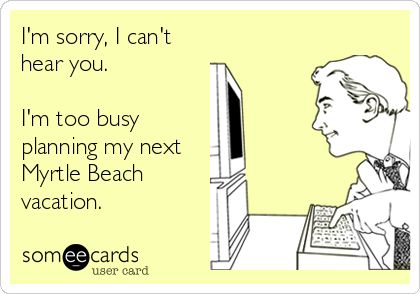 I'm sorry, I can't hear you. I'm too busy planning my next Myrtle Beach vacation.