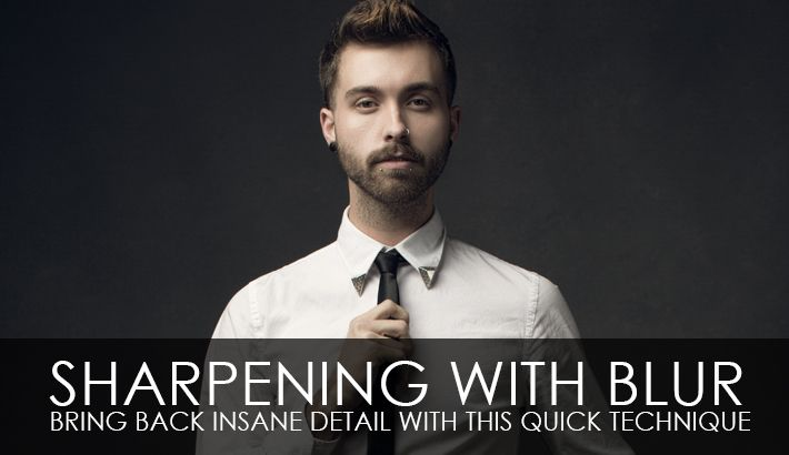 Sharpening With Blur – Bring Back Insane Detail With This Quick Technique