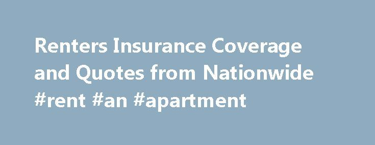 Renters Insurance Coverage and Quotes from Nationwide #rent #an #apartment http://apartment.remmont.com/renters-insurance-coverage-and-quotes-from-nationwide-rent-an-apartment/  #apartment renters insurance # What is Renters Insurance? If you live in a rented apartment, condominium or home, you need to protect yourself and your space from the unexpected. Because your landlord's insurance policy doesn't cover your belongings, renters insurance is a smart choice for safeguarding yourself in…