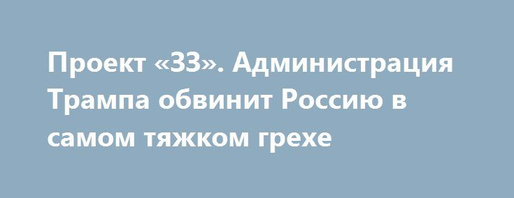 Проект «ЗЗ». Администрация Трампа обвинит Россию в самом тяжком грехе http://rusdozor.ru/2017/01/11/proekt-zz-administraciya-trampa-obvinit-rossiyu-v-samom-tyazhkom-grexe/  Дональд Трамп готов продолжить «крестовый поход» Обамы: будущий госсекретарь мистер собрался включить Россию в список приоритетных угроз для США. Новое внешнеполитическое ведомство США обвинит Москву в игнорировании американских интересов и потребует привлечь её «к ответственности». Тем временем мистер Обама, который ...