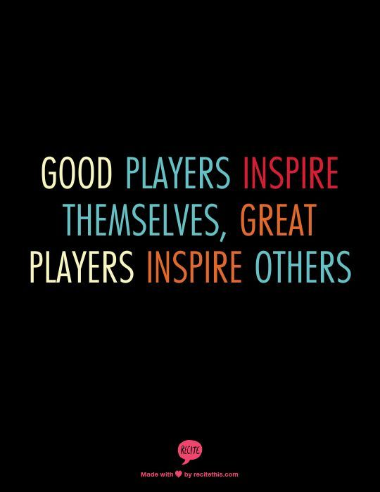 """Good players inspire themselves, great players inspire others."" Are you good or great?"