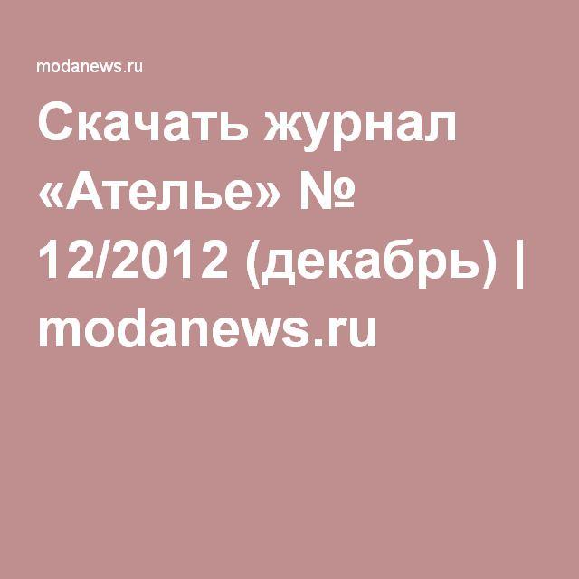 Скачать журнал «Ателье» № 12/2012 (декабрь) | modanews.ru