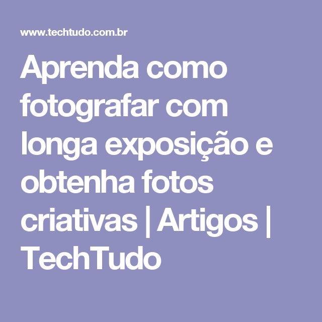 Aprenda como fotografar com longa exposição e obtenha fotos criativas | Artigos | TechTudo