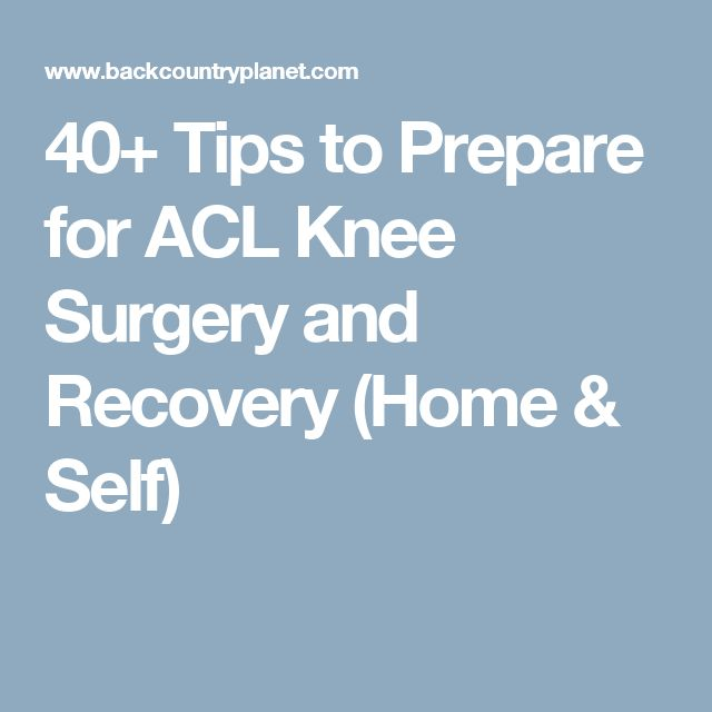 40+ Tips to Prepare for ACL Knee Surgery and Recovery (Home & Self)
