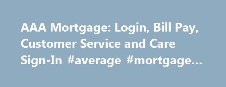 AAA Mortgage: Login, Bill Pay, Customer Service and Care Sign-In #average #mortgage #rate http://money.remmont.com/aaa-mortgage-login-bill-pay-customer-service-and-care-sign-in-average-mortgage-rate/  #aaa mortgage # AAA Mortgage Frequently Asked Questions Questions about AAA Mortgage? Maybe we can help. Does AAA Mortgage offer online bill pay? AAA Mortgage does not offer customers an online payment option. To pay your bill you may need send funds via alternative means. You may find more…