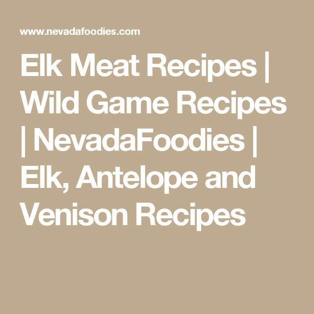 Elk Meat Recipes | Wild Game Recipes | NevadaFoodies | Elk, Antelope and Venison Recipes