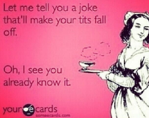Let me tell you a joke that'll make your tits fall off. Oh, I see you already know it ecards ecard humor LolZ