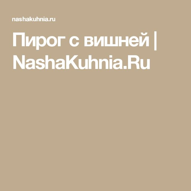 Пирог с вишней | NashaKuhnia.Ru