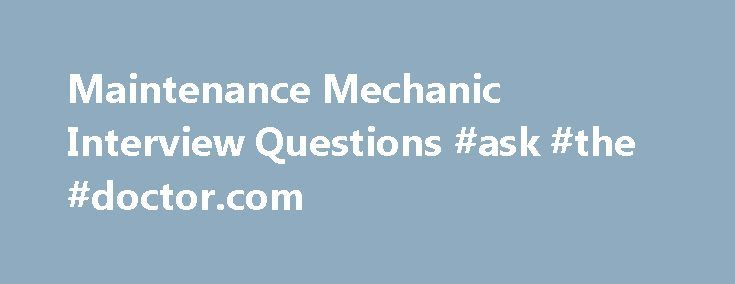 Maintenance Mechanic Interview Questions #ask #the #doctor.com http://ask.nef2.com/2017/04/26/maintenance-mechanic-interview-questions-ask-the-doctor-com/  #ask a mechanic a question # Maintenance Mechanic Interview Questions A Maintenance Mechanic is a person who performs work related to the maintenance and repair of mechanical equipments. They are responsible for performing various important tasks such as replacing and repairing carpentry, painting jobs, ceiling tiles, electrical…