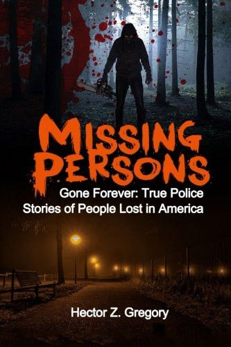 Missing Persons: Gone Forever: True Police Stories of People Lost in America (Unexplained Disappeara