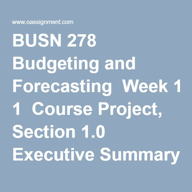 BUSN 278 Budgeting and Forecasting  Week 1  Course Project, Section 1.0 Executive Summary  DQ 1, Budgeting and Planning  DQ 2, Forecasting Techniques  Week 2  Course Project, Section 2.0 Sales Forecast  Budget Proposal Workbook (Sales Forecast)  DQ 1, Linear Regression  DQ 2, Seasonal Variations  Week 3  Course Project, Section 3.0 Capital Expenditure Budget  Budget Proposal Workbook (Capital Expenditure Budget))  DQ 2, Capital Expenditures Budget  DQ 1, Revenue Budget  Week 4  Course…