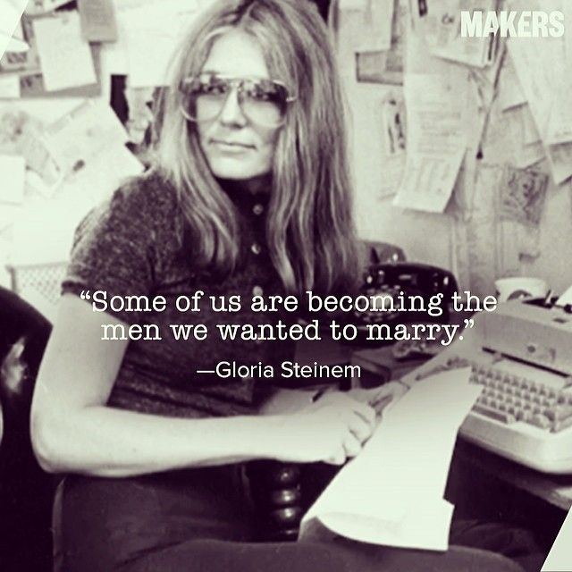 """""""Some of us are becoming the men we wanted to marry.""""  --Gloria Steinem"""