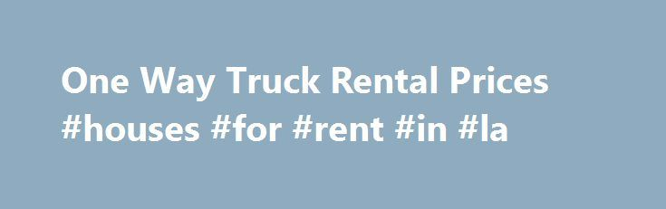 One Way Truck Rental Prices #houses #for #rent #in #la http://renta.remmont.com/one-way-truck-rental-prices-houses-for-rent-in-la/  #one way moving truck rental # Comparing One Way Truck Rental Prices Across Companies One way truck rental prices vary based on a number of different details, and different companies determine prices differently. Additionally, individual companies tend to offer different advantages; deciding which company has the best rates will depend primarily on the details…