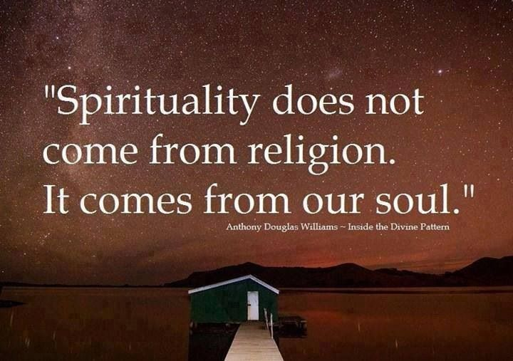 Spirituality does not come from our religion. It comes from our Soul.