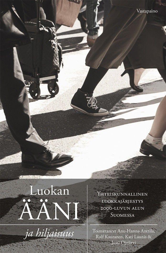 Luokan ääni ja hiljaisuus : yhteiskunnallinen luokkajärjestys 2000-luvun alun Suomessa / Anu-Hanna Anttila, Ralf Kauranen, Kati Launis & Jussi Ojajärvi.