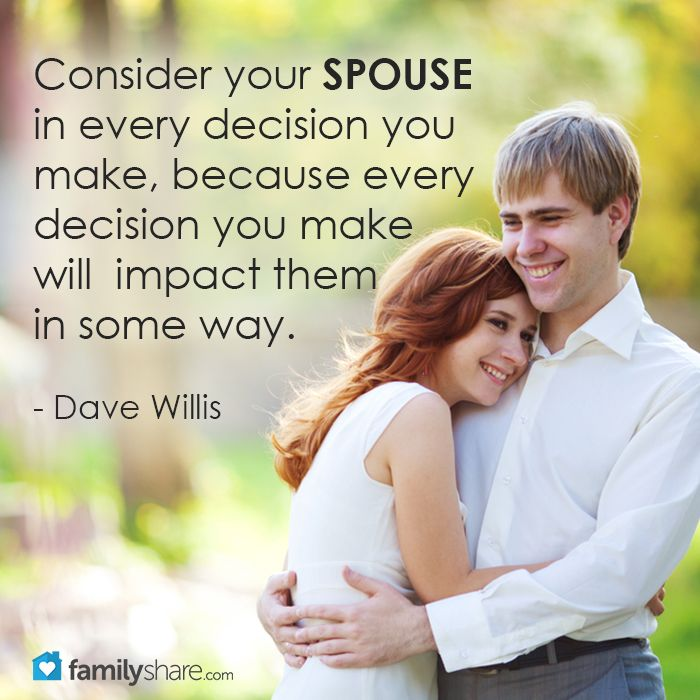 Consider your spouse in every decision you make, because every decision you make will impact them in some way. - Dave Willis