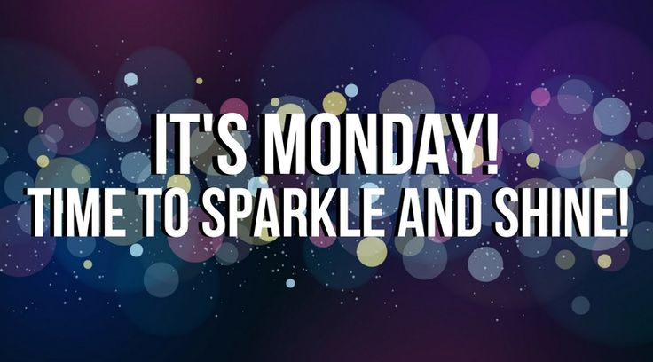 It's Monday! Time to sparkle and shine!