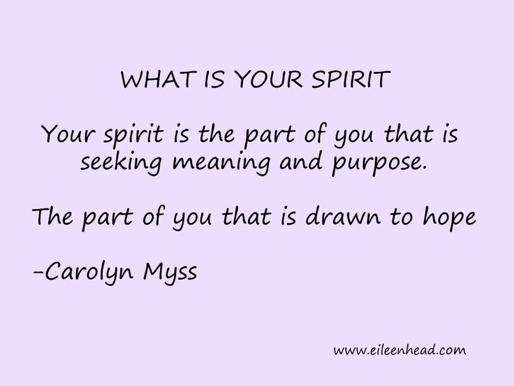 Your Spirit is the part of you that is seeking meaning and purpose. The part of you that is drawn to hope. -Carolyn Myss