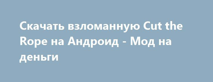 Скачать взломанную Cut the Rope на Андроид - Мод на деньги http://hacked-androider.ru/317-skachat-vzlomannuyu-cut-the-rope-na-android-mod-na-dengi.html