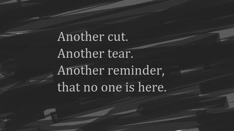 Another cut. Another tear. Another reminder, that no one is here.