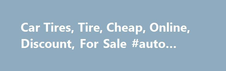 Car Tires, Tire, Cheap, Online, Discount, For Sale #auto #repairs http://spain.remmont.com/car-tires-tire-cheap-online-discount-for-sale-auto-repairs/  #auto tires # Brakes Follow Just Tires Only on select discontinued tires, not available at all stores. While supplies last. No rain checks. Prices shown exclude installation, taxes and fees, TPMS. Not to be combined with any other offer on same product. Instant savings does not apply. Offer valid only at Just Tires locations. Offer void where…