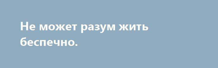Не может разум жить беспечно. http://yatalant.com/literatura/poyezija/ne-mozhet-razum-zhit-bespechno.html