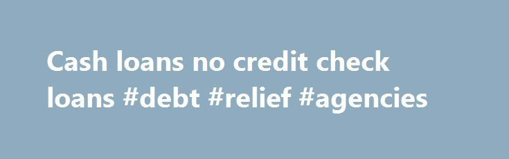Cash loans no credit check loans #debt #relief #agencies http://debt.nef2.com/cash-loans-no-credit-check-loans-debt-relief-agencies/  #debt consolodation loan # Cash loans no credit check loans Do you have a problem that needs money to get your life in order? Is the end of the month too far to get by? If you answered yes then you must apply for fast cash loans with no credit check. A no credit check loan means that the financial service providers will give you a quick loan without hassles…