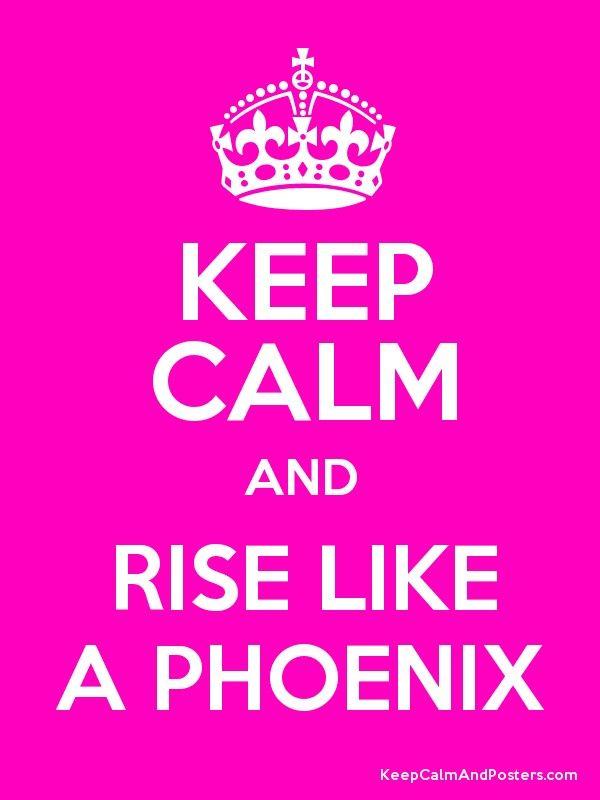 Keep Calm and Rise Like A Phoenix