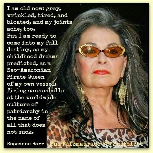 """I am ready to come into my full destiny... as a Neo-Amazonian Pirate Queen of my own vessel: firing cannonballs at the worldwide culture of patriarchy in the name of all that does not suck."" Roseanne Barr, certified badass feminist."