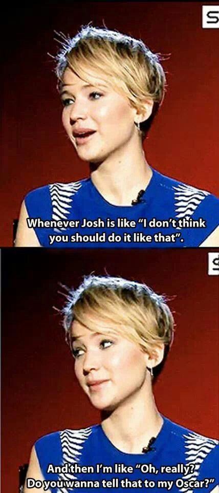 "LOL! Haha | Jennifer Lawrence - Funny - Meme | ""Whenever Josh is like, ""I don't think you should do it like that."" And then I'm like, ""Oh, really? Do you wanna tell that to my Oscar?"""