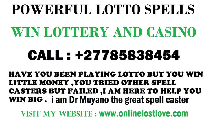 Lottery Spells call Dr muyano +27785838454 You won't see more than one lottery spell here! Why not? There is only one lottery spell that works so quick and effective. Lottery spells don't require anything more than great talent. Imagine having your luck on your side and your hand just floats to the right ticket would you get lottery spells if you knew it was a matter of a week or two? www.onlinelostlove.com