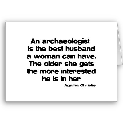 An archaeologist is the best husband a woman can have. The older she gets, the more interested he is in her. (Agatha Christie)