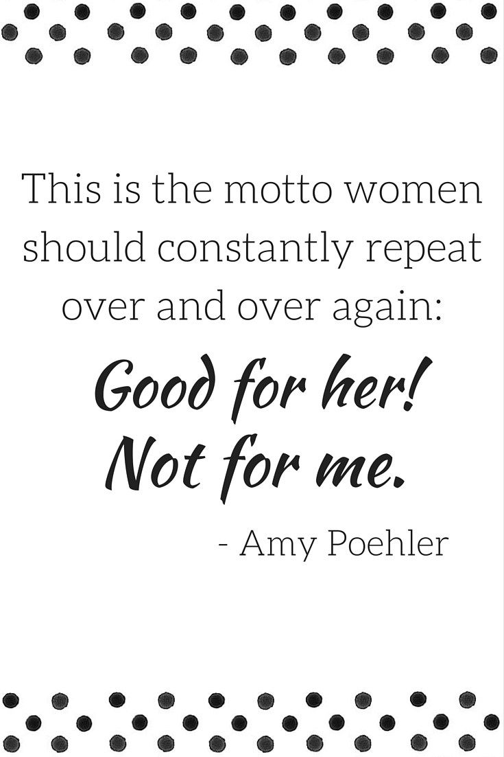 7 Empowering Amy Poehler Quotes. Yes, quit being competitive bitches & be happy for each other!