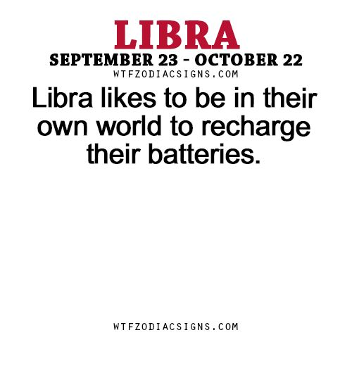 wtfzodiacsigns:  Libra likes to be in their own world to recharge their batteries. - WTF Zodiac Signs Daily Horoscope!