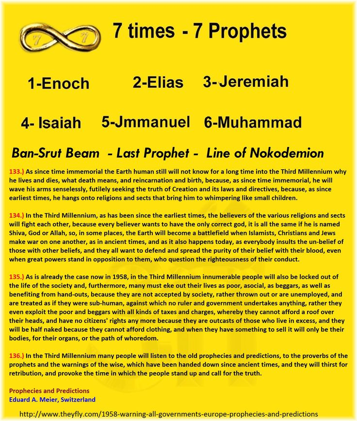 136.) In the Third Millennium many people will listen to the old prophecies and predictions, to the proverbs of the prophets and the warnings of the wise, which have been handed down since ancient times, and they will thirst for retribution, and provoke the time in which the people stand up and call for the truth.  Prophecies and Predictions Eduard A. Meier, Switzerland  http://www.theyfly.com/1958-warning-all-governments-europe-prophecies-and-predictions