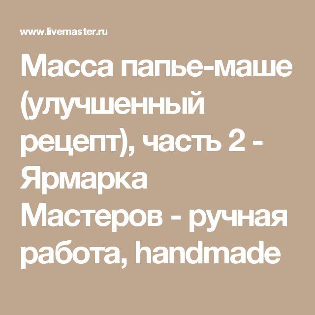 Масса папье-маше (улучшенный рецепт), часть 2 - Ярмарка Мастеров - ручная работа, handmade