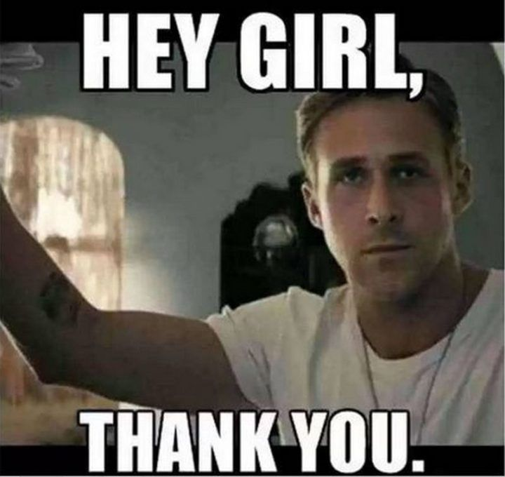 101 Funny Thank You Memes To Say Thanks For A Job Well Done Hey Girl Ryan Gosling Hey Girl Ryan Gosling