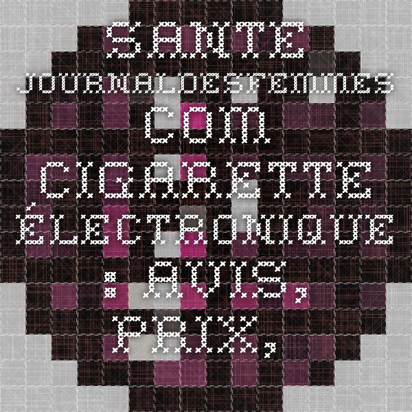 sante.journaldesfemmes.com Cigarette électronique : avis, prix, effets, dangers de la e-cigarette: http://www.smokeway.fr/content/188-commentaires