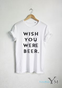 Wish You Were Beer T shirt Funny Quote T-shirt Fashion shirt Hipster Unisex tshirt tumblr Pinterest Follow @funnyteeshirt to see more ideas for #quotes #tshirt